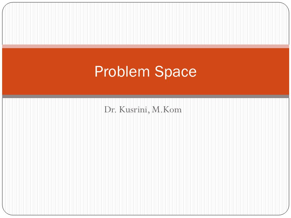 Problem Space Dr. Kusrini, M.Kom