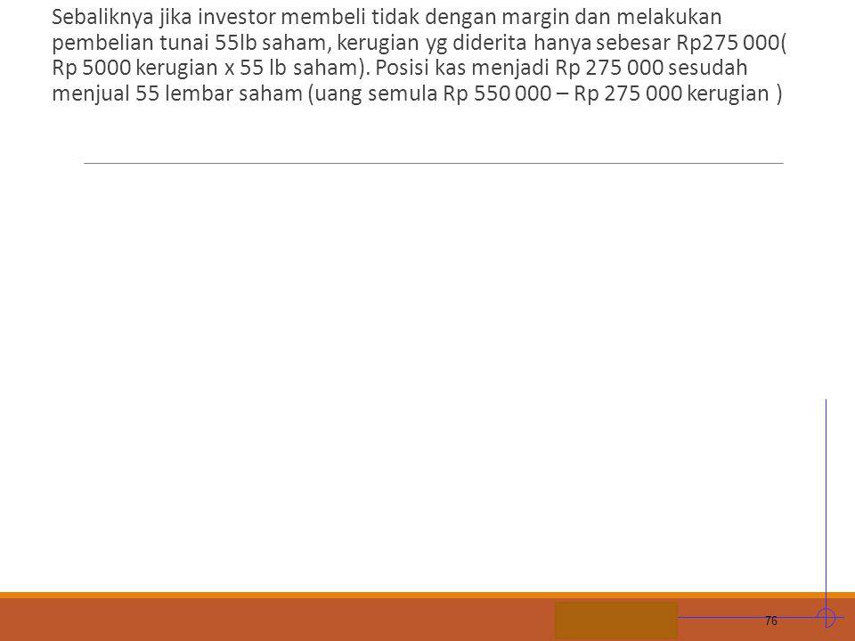 Sebaliknya jika investor membeli tidak dengan margin dan melakukan pembelian tunai 55lb saham, kerugian yg diderita hanya sebesar Rp275 000( Rp 5000 kerugian x 55 lb saham).