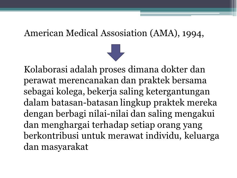 American Medical Assosiation (AMA), 1994, Kolaborasi adalah proses dimana dokter dan perawat merencanakan dan praktek bersama sebagai kolega, bekerja saling ketergantungan dalam batasan-batasan lingkup praktek mereka dengan berbagi nilai-nilai dan saling mengakui dan menghargai terhadap setiap orang yang berkontribusi untuk merawat individu, keluarga dan masyarakat
