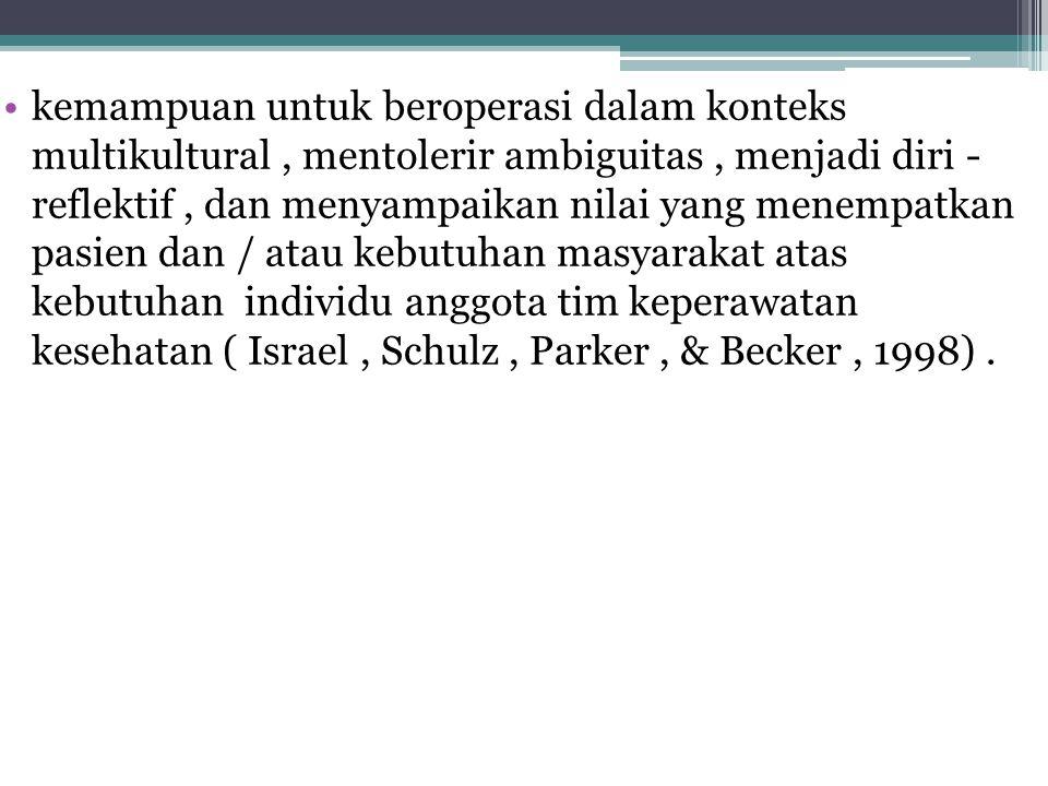 kemampuan untuk beroperasi dalam konteks multikultural , mentolerir ambiguitas , menjadi diri - reflektif , dan menyampaikan nilai yang menempatkan pasien dan / atau kebutuhan masyarakat atas kebutuhan individu anggota tim keperawatan kesehatan ( Israel , Schulz , Parker , & Becker , 1998) .