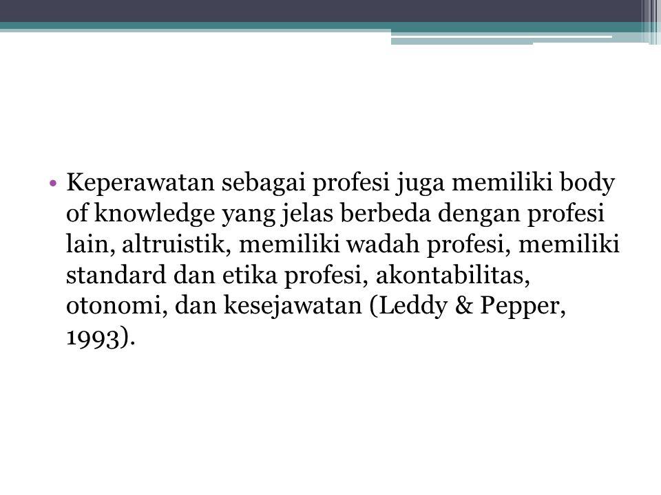 Keperawatan sebagai profesi juga memiliki body of knowledge yang jelas berbeda dengan profesi lain, altruistik, memiliki wadah profesi, memiliki standard dan etika profesi, akontabilitas, otonomi, dan kesejawatan (Leddy & Pepper, 1993).