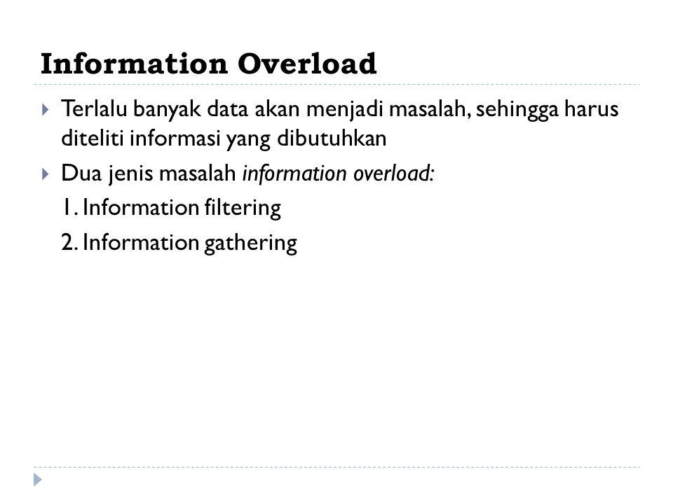 Information Overload Terlalu banyak data akan menjadi masalah, sehingga harus diteliti informasi yang dibutuhkan.