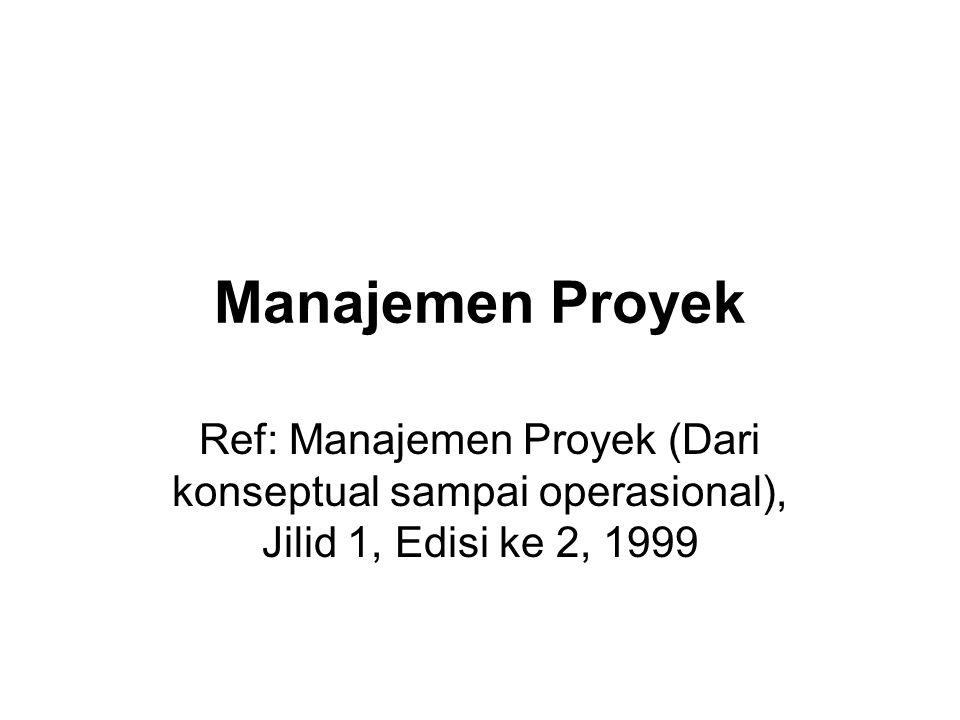Manajemen Proyek Ref: Manajemen Proyek (Dari konseptual sampai operasional), Jilid 1, Edisi ke 2, 1999.