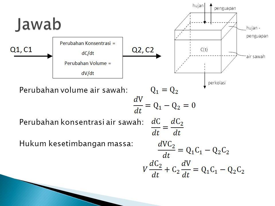 Jawab Perubahan volume air sawah: Perubahan konsentrasi air sawah: Hukum kesetimbangan massa:
