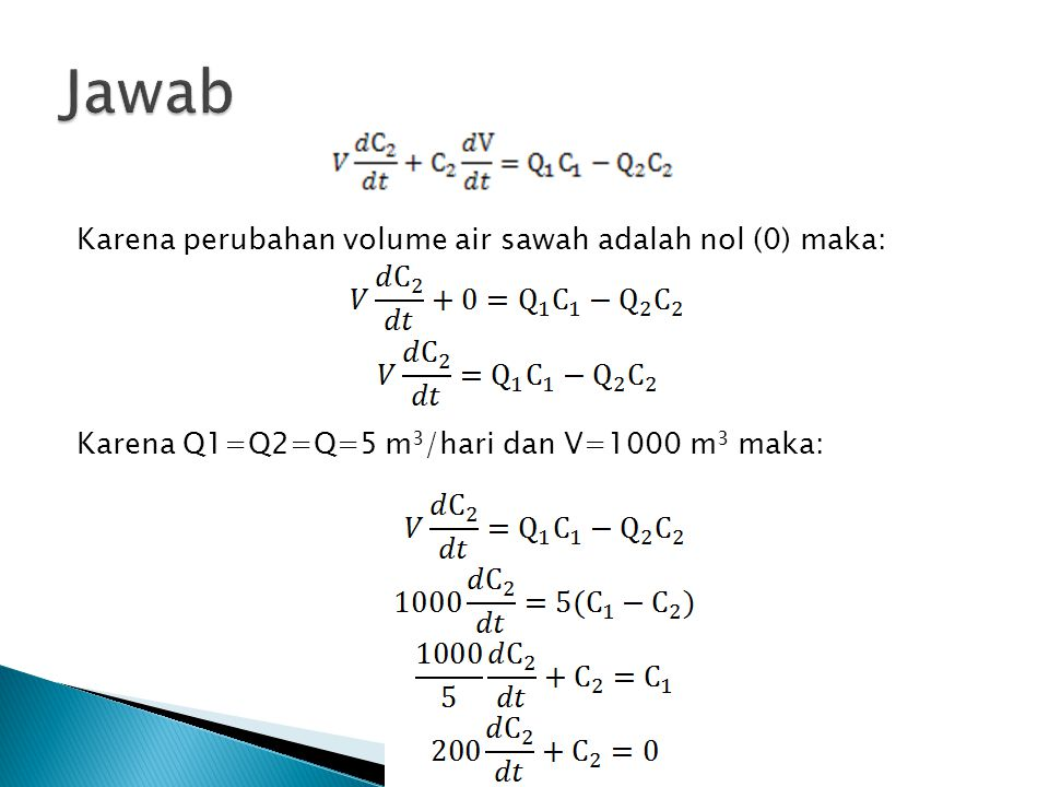 Jawab Karena perubahan volume air sawah adalah nol (0) maka: Karena Q1=Q2=Q=5 m3/hari dan V=1000 m3 maka:
