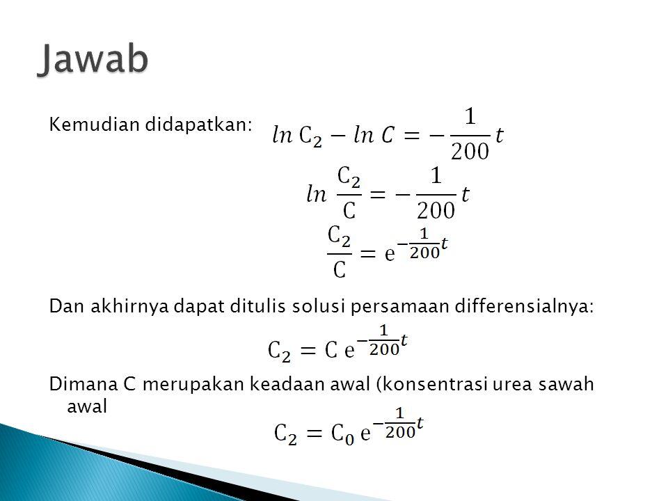 Jawab Kemudian didapatkan: Dan akhirnya dapat ditulis solusi persamaan differensialnya: Dimana C merupakan keadaan awal (konsentrasi urea sawah awal