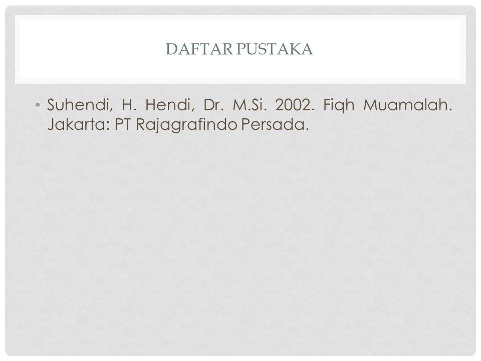 Daftar pustaka Suhendi, H. Hendi, Dr. M.Si. 2002. Fiqh Muamalah. Jakarta: PT Rajagrafindo Persada.