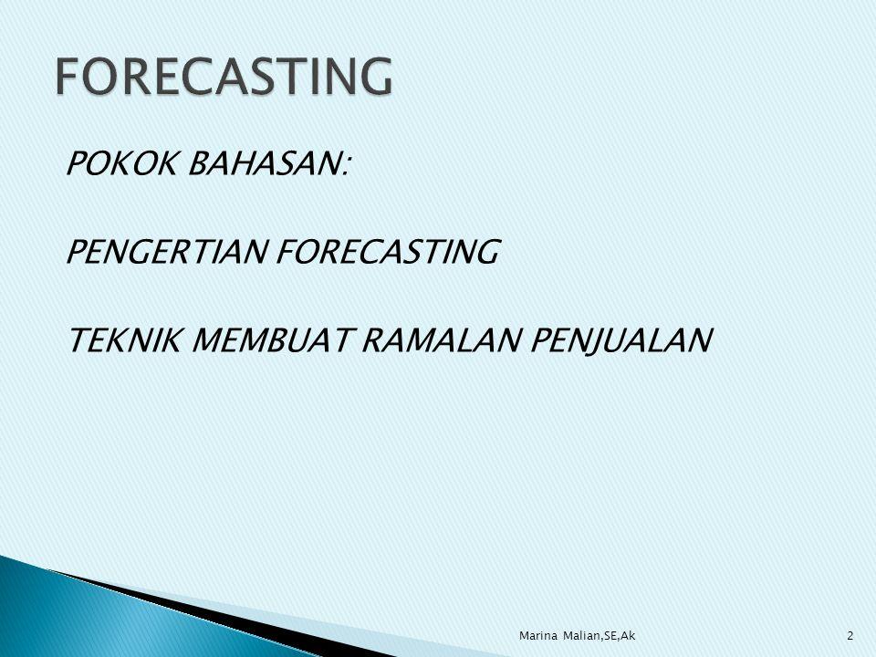 FORECASTING POKOK BAHASAN: PENGERTIAN FORECASTING TEKNIK MEMBUAT RAMALAN PENJUALAN Marina Malian,SE,Ak.