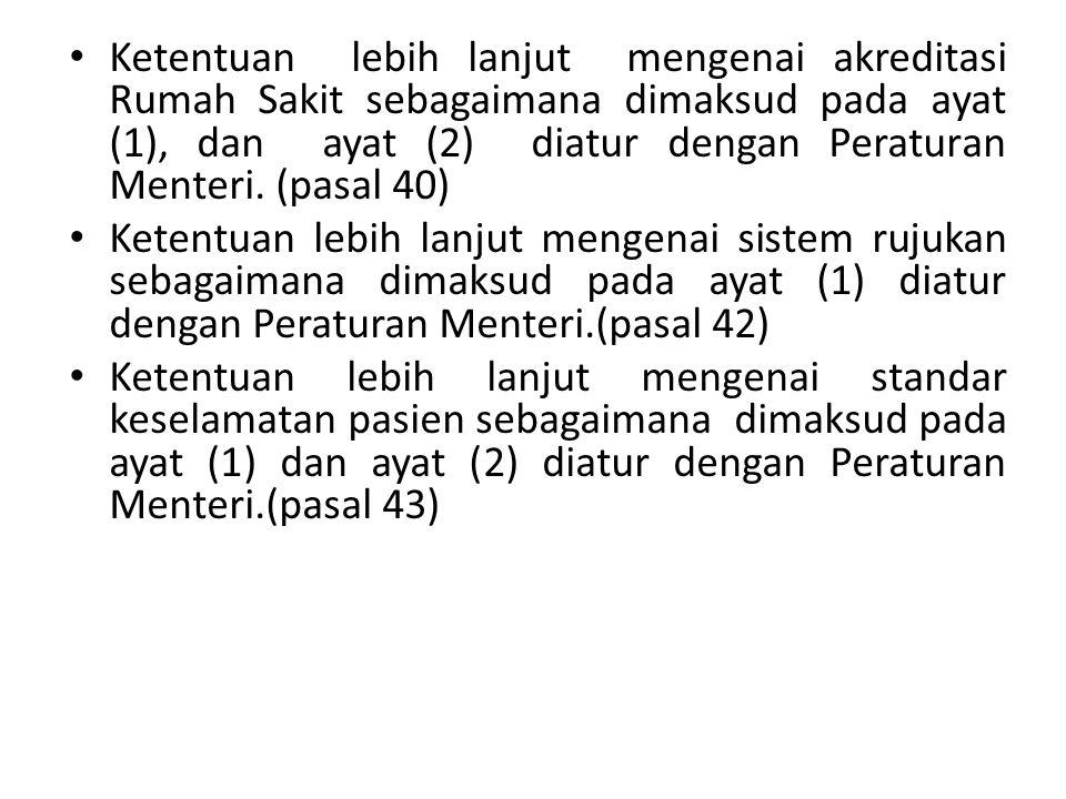 Ketentuan lebih lanjut mengenai akreditasi Rumah Sakit sebagaimana dimaksud pada ayat (1), dan ayat (2) diatur dengan Peraturan Menteri. (pasal 40)