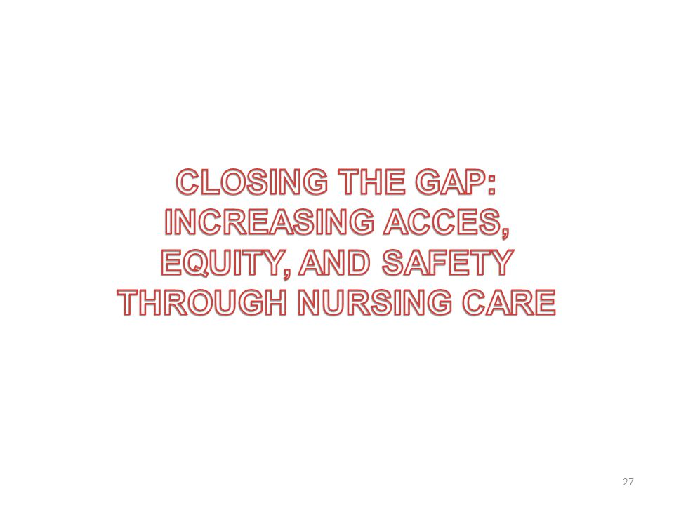 CLOSING THE GAP: INCREASING ACCES, EQUITY, AND SAFETY THROUGH NURSING CARE