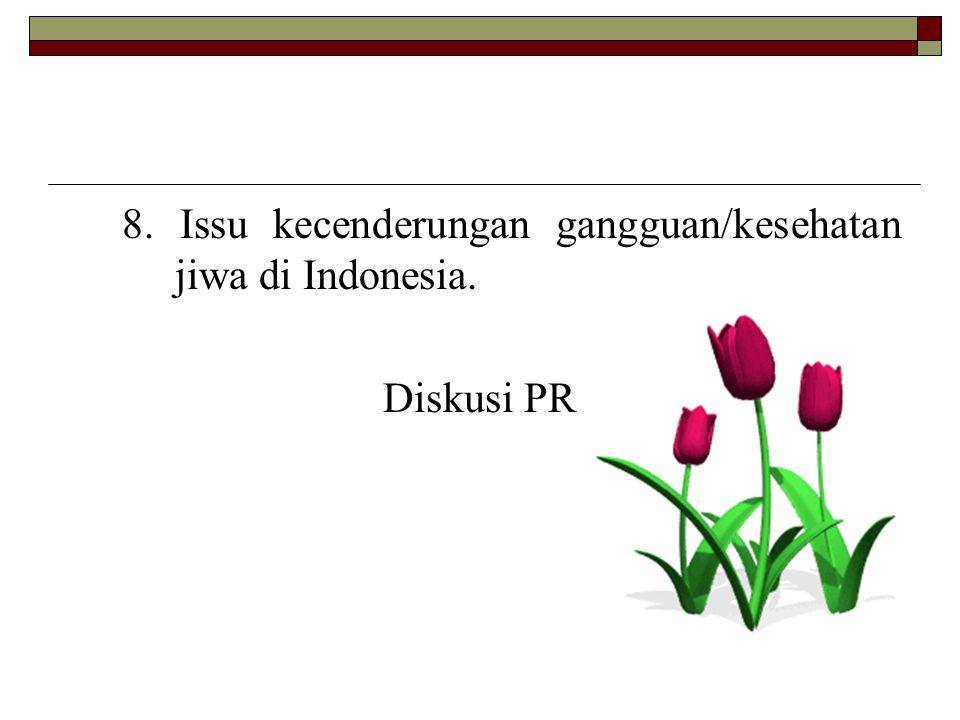 8. Issu kecenderungan gangguan/kesehatan jiwa di Indonesia.