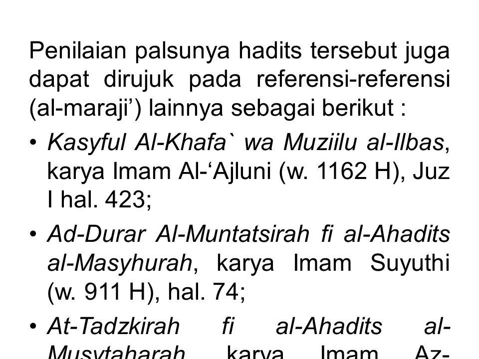 Penilaian palsunya hadits tersebut juga dapat dirujuk pada referensi-referensi (al-maraji') lainnya sebagai berikut :