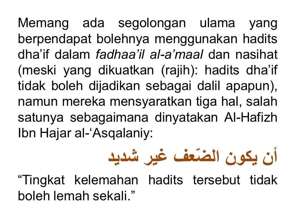 Memang ada segolongan ulama yang berpendapat bolehnya menggunakan hadits dha'if dalam fadhaa'il al-a'maal dan nasihat (meski yang dikuatkan (rajih): hadits dha'if tidak boleh dijadikan sebagai dalil apapun), namun mereka mensyaratkan tiga hal, salah satunya sebagaimana dinyatakan Al-Hafizh Ibn Hajar al-'Asqalaniy: