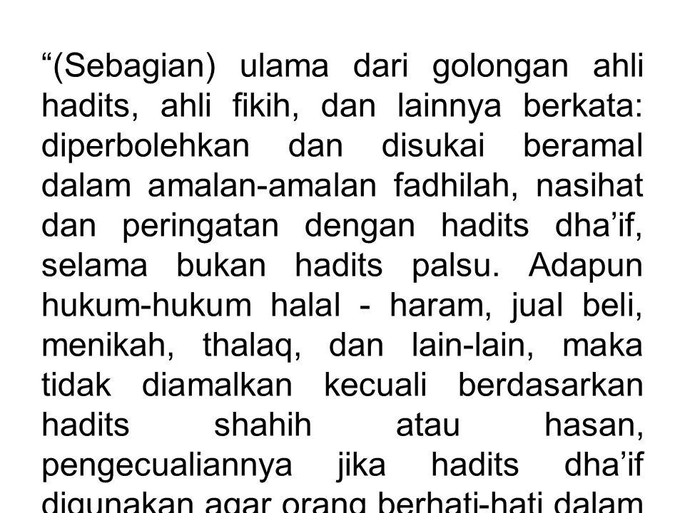 (Sebagian) ulama dari golongan ahli hadits, ahli fikih, dan lainnya berkata: diperbolehkan dan disukai beramal dalam amalan-amalan fadhilah, nasihat dan peringatan dengan hadits dha'if, selama bukan hadits palsu.