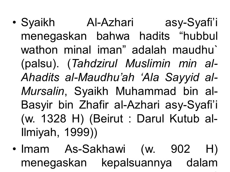 Syaikh Al-Azhari asy-Syafi'i menegaskan bahwa hadits hubbul wathon minal iman adalah maudhu` (palsu). (Tahdzirul Muslimin min al-Ahadits al-Maudhu'ah 'Ala Sayyid al-Mursalin, Syaikh Muhammad bin al-Basyir bin Zhafir al-Azhari asy-Syafi'i (w. 1328 H) (Beirut : Darul Kutub al-Ilmiyah, 1999))