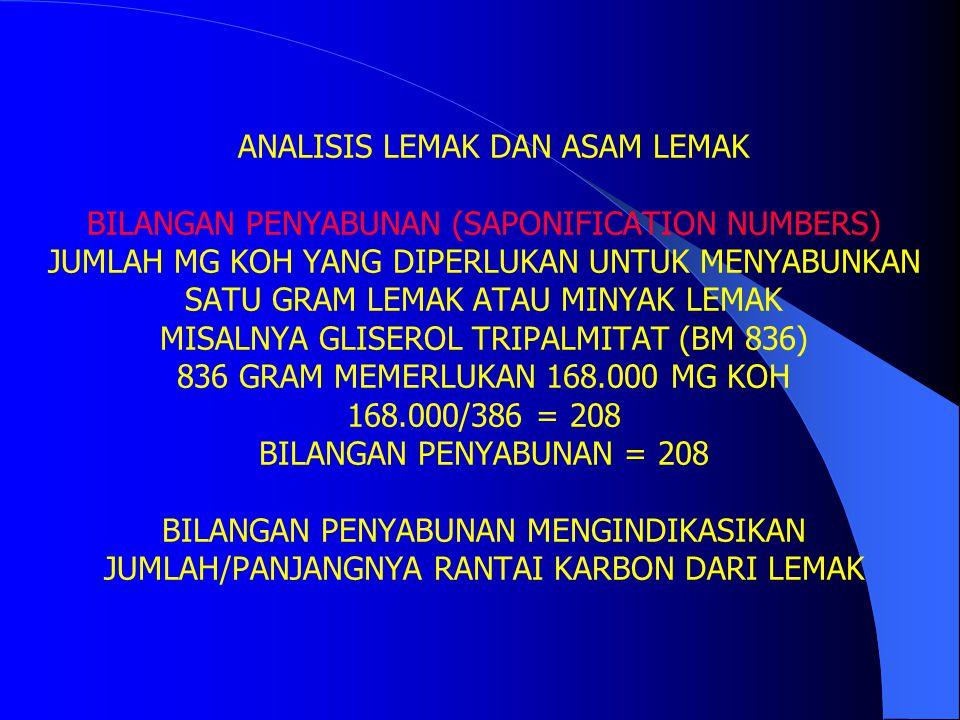 ANALISIS LEMAK DAN ASAM LEMAK BILANGAN PENYABUNAN (SAPONIFICATION NUMBERS) JUMLAH MG KOH YANG DIPERLUKAN UNTUK MENYABUNKAN SATU GRAM LEMAK ATAU MINYAK LEMAK MISALNYA GLISEROL TRIPALMITAT (BM 836) 836 GRAM MEMERLUKAN 168.000 MG KOH 168.000/386 = 208 BILANGAN PENYABUNAN = 208 BILANGAN PENYABUNAN MENGINDIKASIKAN JUMLAH/PANJANGNYA RANTAI KARBON DARI LEMAK