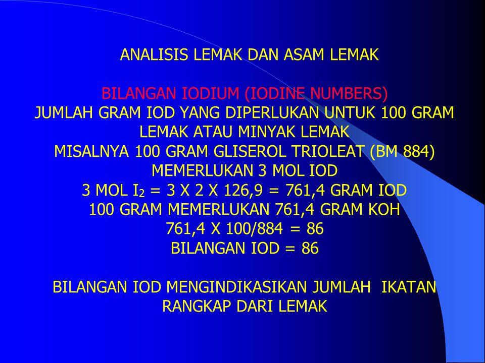 ANALISIS LEMAK DAN ASAM LEMAK BILANGAN IODIUM (IODINE NUMBERS) JUMLAH GRAM IOD YANG DIPERLUKAN UNTUK 100 GRAM LEMAK ATAU MINYAK LEMAK MISALNYA 100 GRAM GLISEROL TRIOLEAT (BM 884) MEMERLUKAN 3 MOL IOD 3 MOL I2 = 3 X 2 X 126,9 = 761,4 GRAM IOD 100 GRAM MEMERLUKAN 761,4 GRAM KOH 761,4 X 100/884 = 86 BILANGAN IOD = 86 BILANGAN IOD MENGINDIKASIKAN JUMLAH IKATAN RANGKAP DARI LEMAK