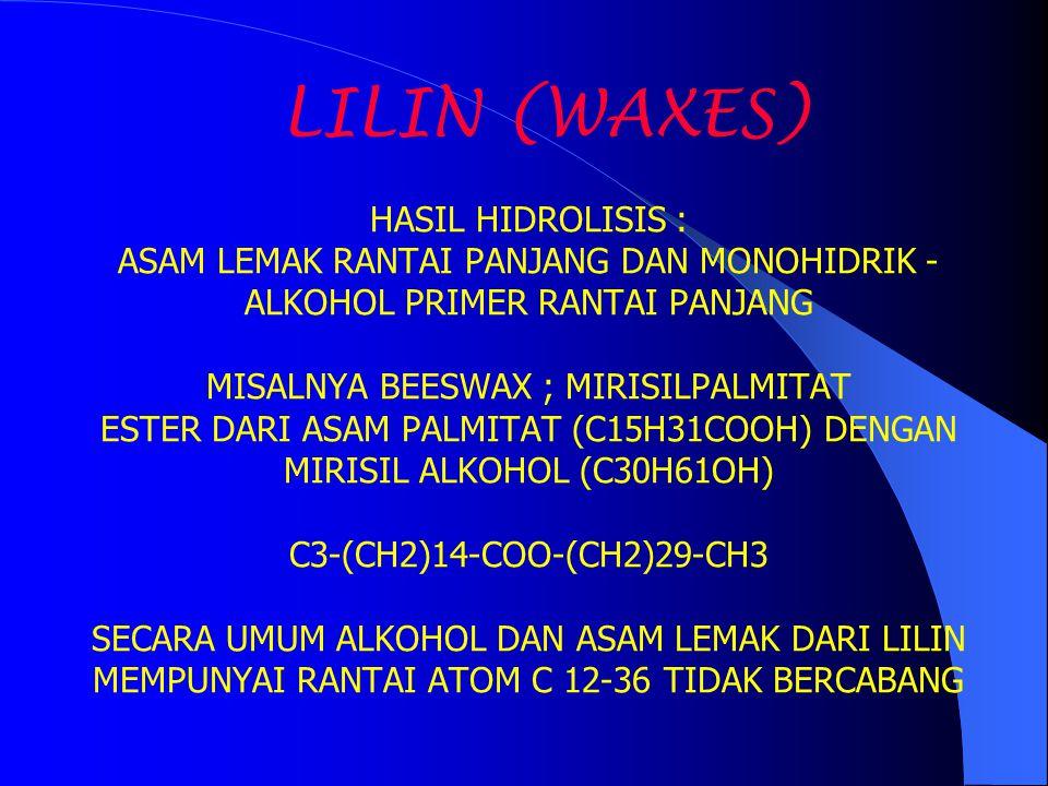 LILIN (WAXES) HASIL HIDROLISIS : ASAM LEMAK RANTAI PANJANG DAN MONOHIDRIK -ALKOHOL PRIMER RANTAI PANJANG MISALNYA BEESWAX ; MIRISILPALMITAT ESTER DARI ASAM PALMITAT (C15H31COOH) DENGAN MIRISIL ALKOHOL (C30H61OH) C3-(CH2)14-COO-(CH2)29-CH3 SECARA UMUM ALKOHOL DAN ASAM LEMAK DARI LILIN MEMPUNYAI RANTAI ATOM C 12-36 TIDAK BERCABANG