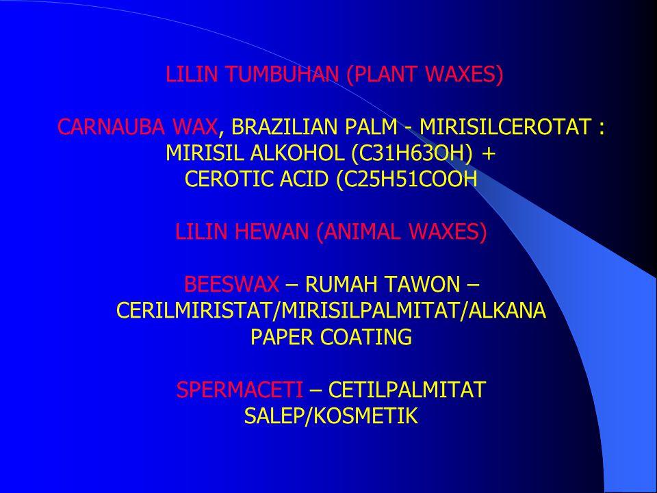 LILIN TUMBUHAN (PLANT WAXES) CARNAUBA WAX, BRAZILIAN PALM - MIRISILCEROTAT : MIRISIL ALKOHOL (C31H63OH) + CEROTIC ACID (C25H51COOH LILIN HEWAN (ANIMAL WAXES) BEESWAX – RUMAH TAWON – CERILMIRISTAT/MIRISILPALMITAT/ALKANA PAPER COATING SPERMACETI – CETILPALMITAT SALEP/KOSMETIK