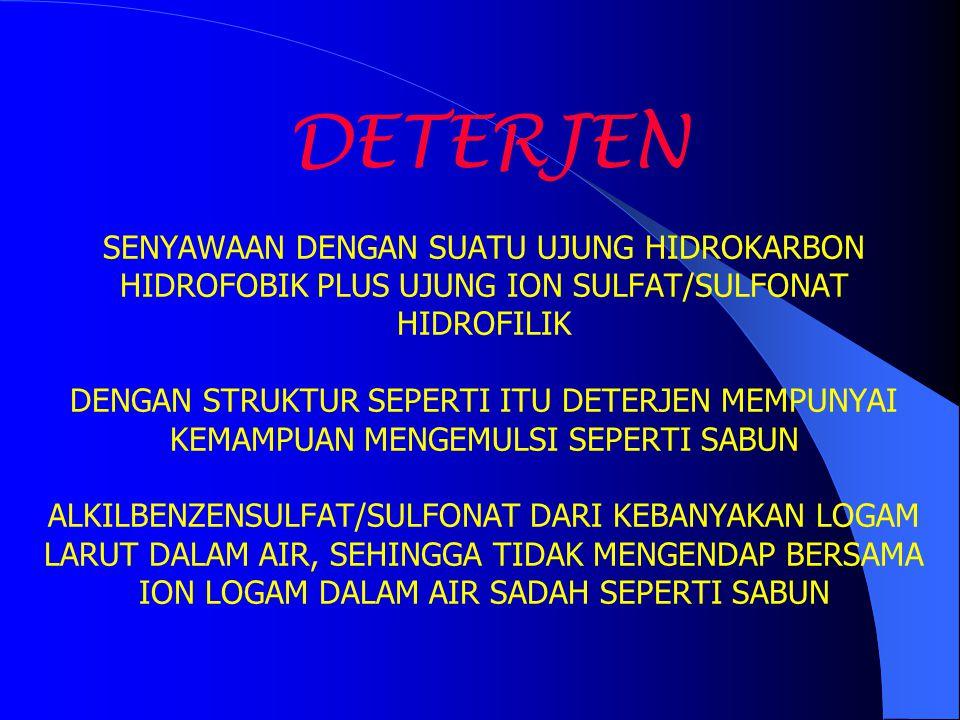 DETERJEN SENYAWAAN DENGAN SUATU UJUNG HIDROKARBON HIDROFOBIK PLUS UJUNG ION SULFAT/SULFONAT HIDROFILIK DENGAN STRUKTUR SEPERTI ITU DETERJEN MEMPUNYAI KEMAMPUAN MENGEMULSI SEPERTI SABUN ALKILBENZENSULFAT/SULFONAT DARI KEBANYAKAN LOGAM LARUT DALAM AIR, SEHINGGA TIDAK MENGENDAP BERSAMA ION LOGAM DALAM AIR SADAH SEPERTI SABUN