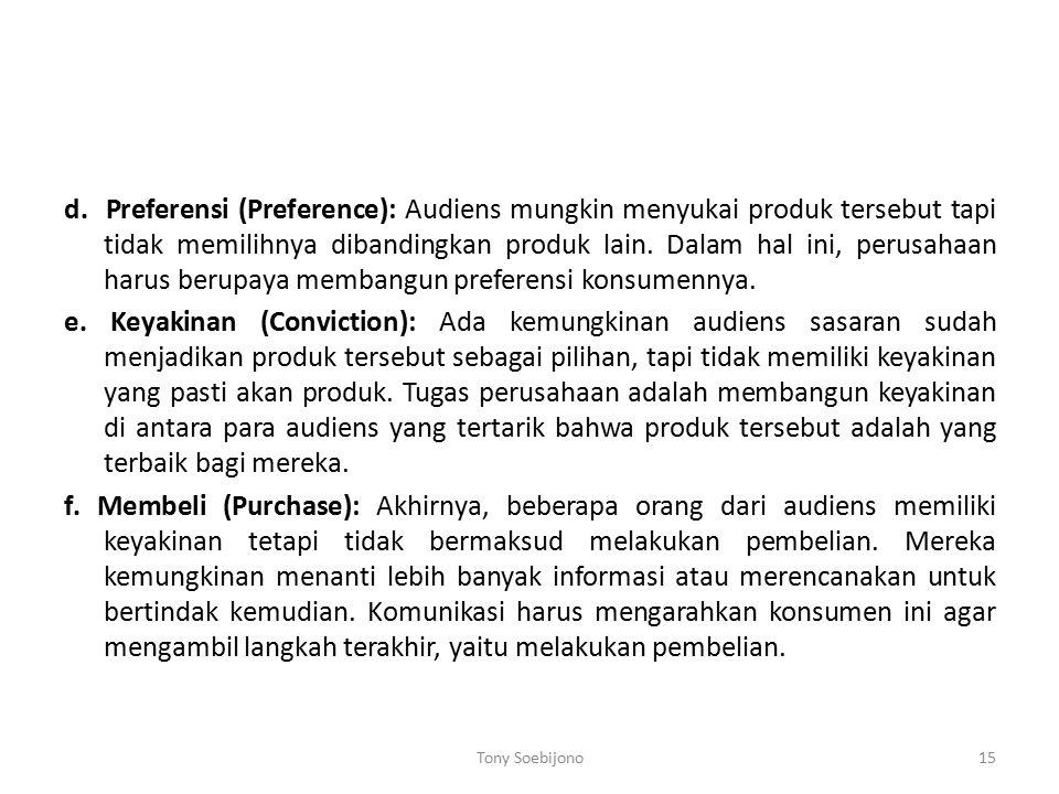 d. Preferensi (Preference): Audiens mungkin menyukai produk tersebut tapi tidak memilihnya dibandingkan produk lain. Dalam hal ini, perusahaan harus berupaya membangun preferensi konsumennya. e. Keyakinan (Conviction): Ada kemungkinan audiens sasaran sudah menjadikan produk tersebut sebagai pilihan, tapi tidak memiliki keyakinan yang pasti akan produk. Tugas perusahaan adalah membangun keyakinan di antara para audiens yang tertarik bahwa produk tersebut adalah yang terbaik bagi mereka. f. Membeli (Purchase): Akhirnya, beberapa orang dari audiens memiliki keyakinan tetapi tidak bermaksud melakukan pembelian. Mereka kemungkinan menanti lebih banyak informasi atau merencanakan untuk bertindak kemudian. Komunikasi harus mengarahkan konsumen ini agar mengambil langkah terakhir, yaitu melakukan pembelian.
