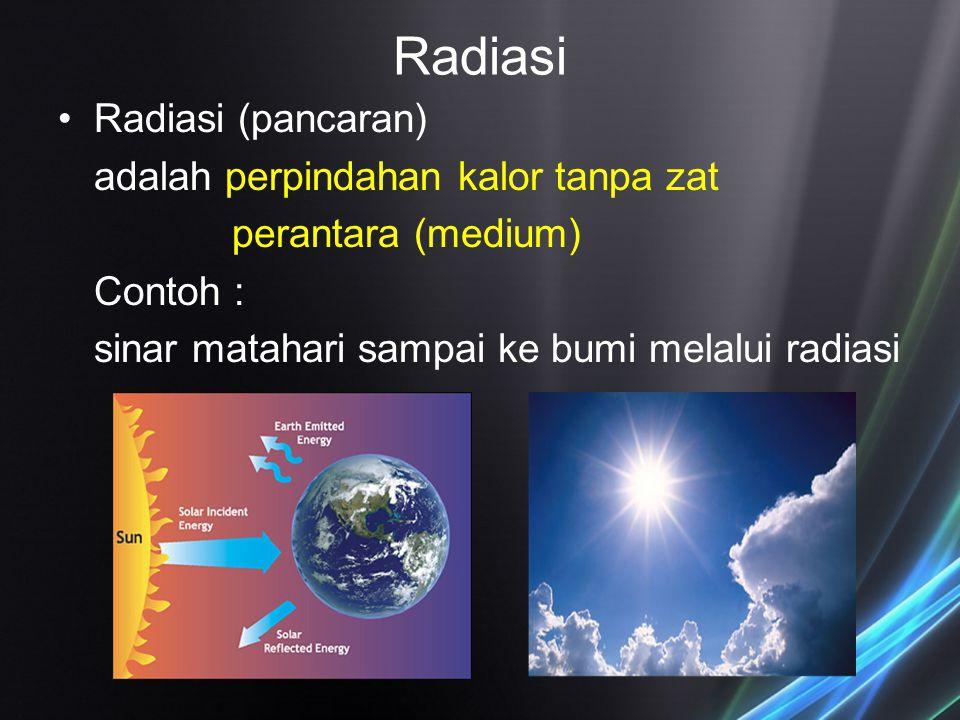 Radiasi Radiasi (pancaran) adalah perpindahan kalor tanpa zat