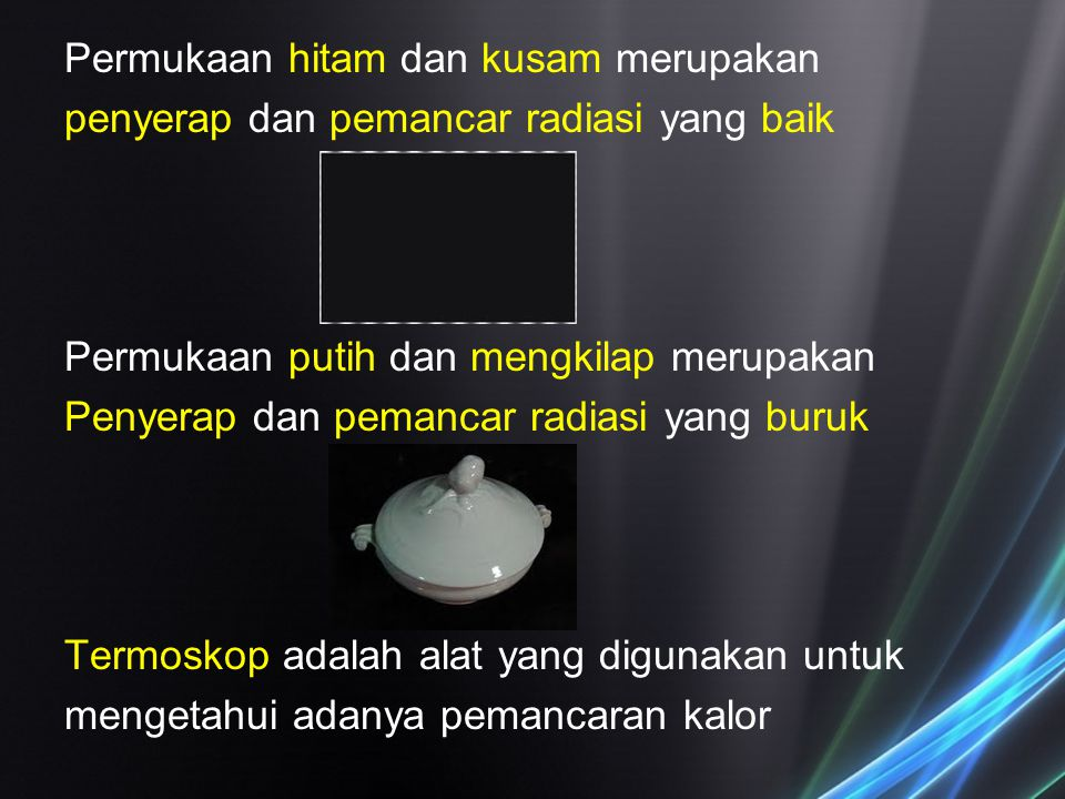 Permukaan hitam dan kusam merupakan penyerap dan pemancar radiasi yang baik Permukaan putih dan mengkilap merupakan Penyerap dan pemancar radiasi yang buruk Termoskop adalah alat yang digunakan untuk mengetahui adanya pemancaran kalor