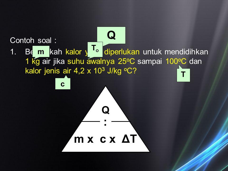 Q : m x c x ΔT Q Contoh soal :