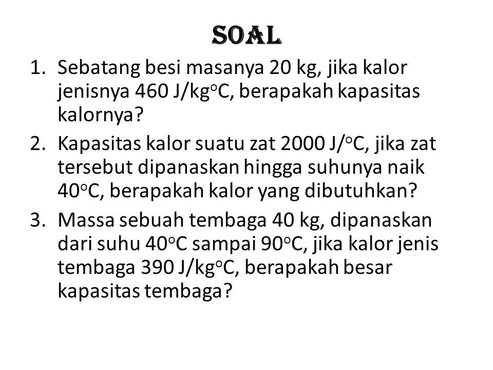 Soal Sebatang besi masanya 20 kg, jika kalor jenisnya 460 J/kgoC, berapakah kapasitas kalornya