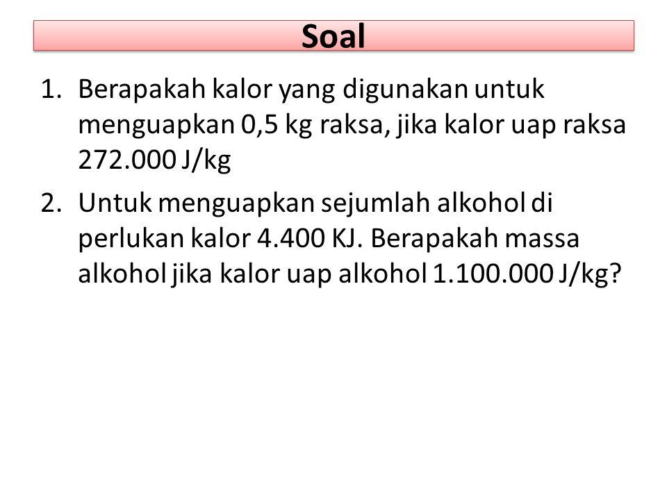 Soal Berapakah kalor yang digunakan untuk menguapkan 0,5 kg raksa, jika kalor uap raksa 272.000 J/kg.