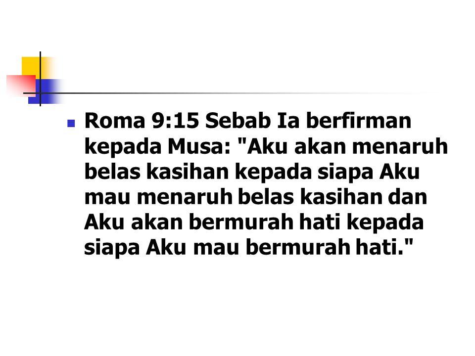 Roma 9:15 Sebab Ia berfirman kepada Musa: Aku akan menaruh belas kasihan kepada siapa Aku mau menaruh belas kasihan dan Aku akan bermurah hati kepada siapa Aku mau bermurah hati.