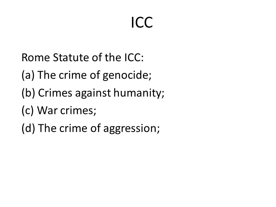 ICC Rome Statute of the ICC: (a) The crime of genocide; (b) Crimes against humanity; (c) War crimes; (d) The crime of aggression;
