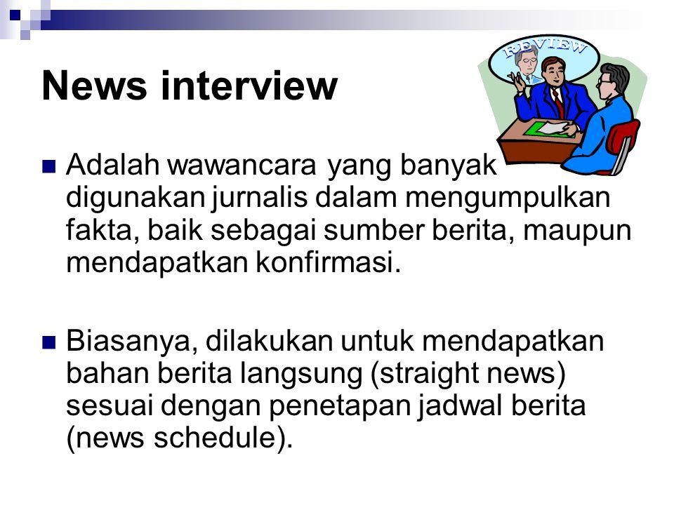 News interview Adalah wawancara yang banyak digunakan jurnalis dalam mengumpulkan fakta, baik sebagai sumber berita, maupun mendapatkan konfirmasi.
