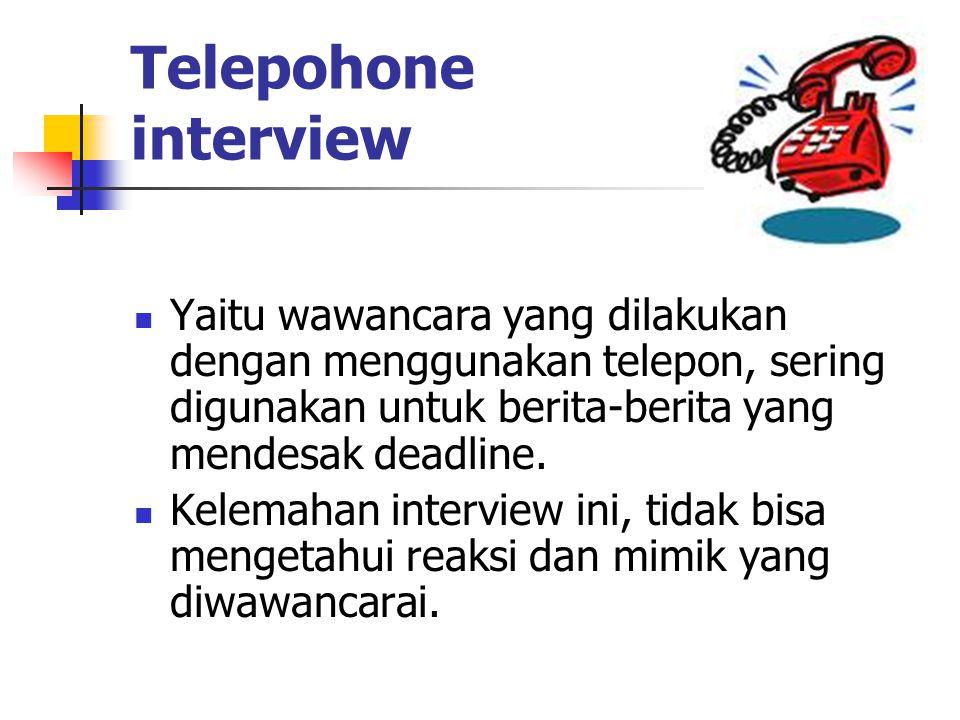 Telepohone interview Yaitu wawancara yang dilakukan dengan menggunakan telepon, sering digunakan untuk berita-berita yang mendesak deadline.