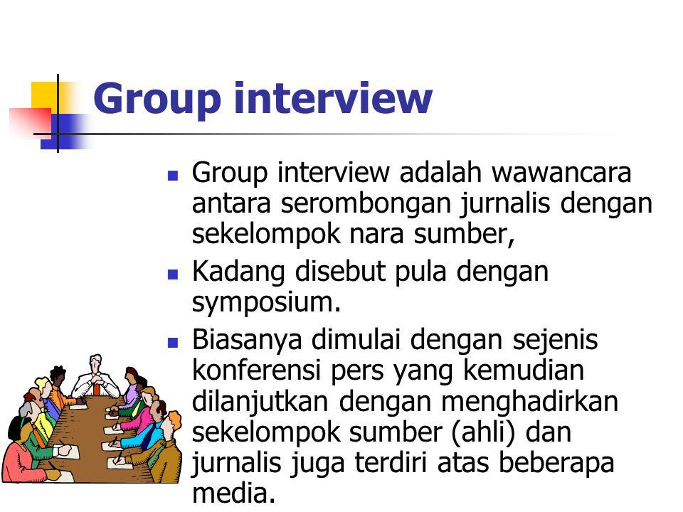 Group interview Group interview adalah wawancara antara serombongan jurnalis dengan sekelompok nara sumber,