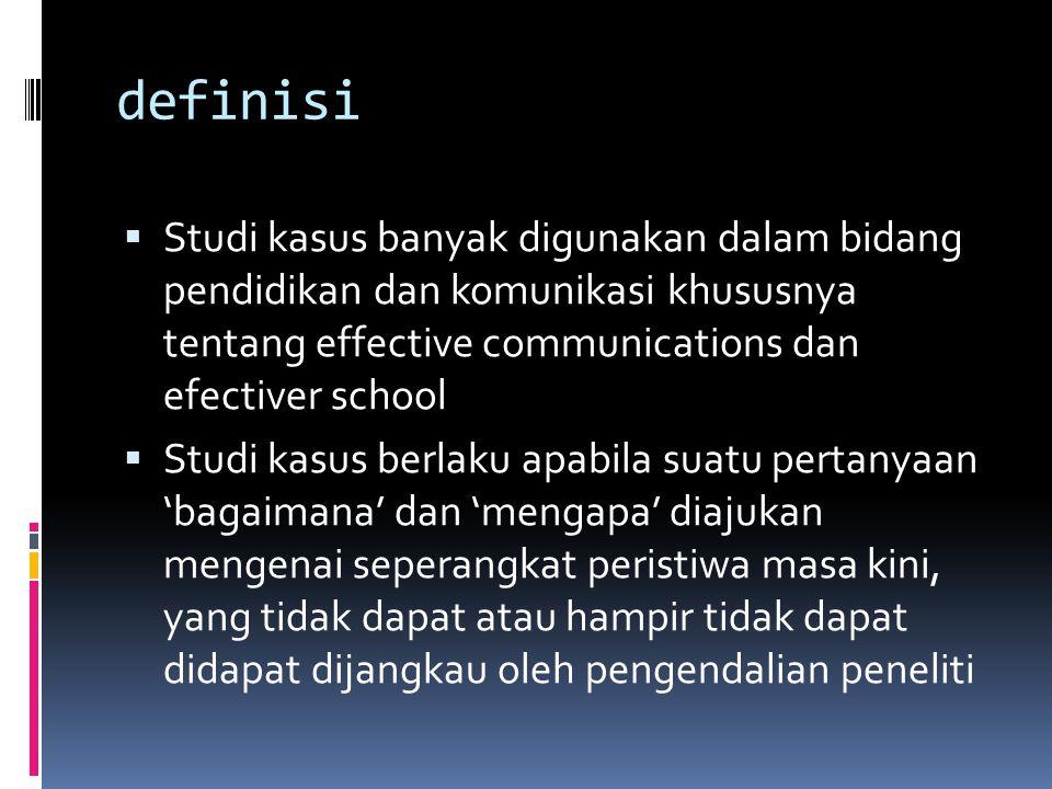 definisi Studi kasus banyak digunakan dalam bidang pendidikan dan komunikasi khususnya tentang effective communications dan efectiver school.