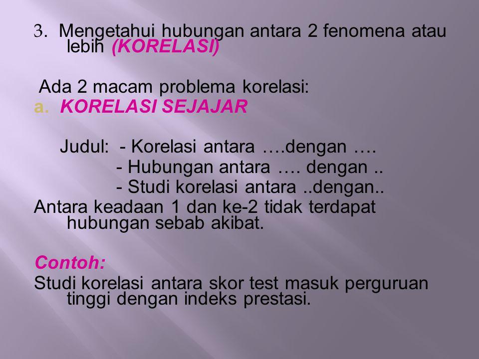 3. Mengetahui hubungan antara 2 fenomena atau lebih (KORELASI) Ada 2 macam problema korelasi: a.