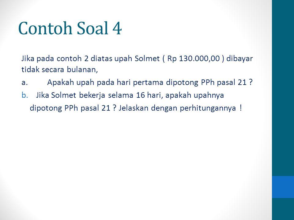 Contoh Soal 4 Jika pada contoh 2 diatas upah Solmet ( Rp 130.000,00 ) dibayar tidak secara bulanan,