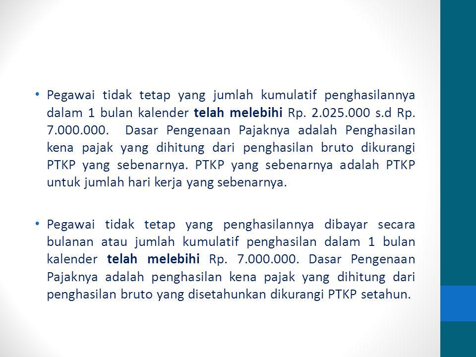 Pegawai tidak tetap yang jumlah kumulatif penghasilannya dalam 1 bulan kalender telah melebihi Rp. 2.025.000 s.d Rp. 7.000.000. Dasar Pengenaan Pajaknya adalah Penghasilan kena pajak yang dihitung dari penghasilan bruto dikurangi PTKP yang sebenarnya. PTKP yang sebenarnya adalah PTKP untuk jumlah hari kerja yang sebenarnya.