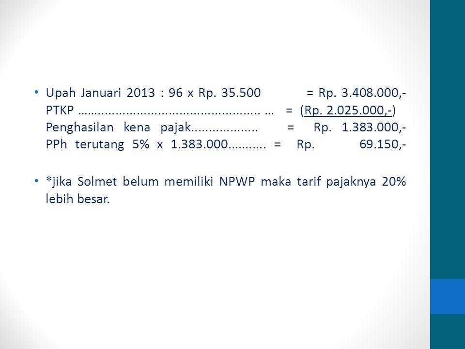 Upah Januari 2013 : 96 x Rp. 35. 500 = Rp. 3. 408. 000,- PTKP ……