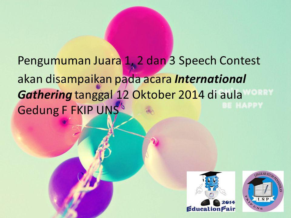 Pengumuman Juara 1, 2 dan 3 Speech Contest akan disampaikan pada acara International Gathering tanggal 12 Oktober 2014 di aula Gedung F FKIP UNS