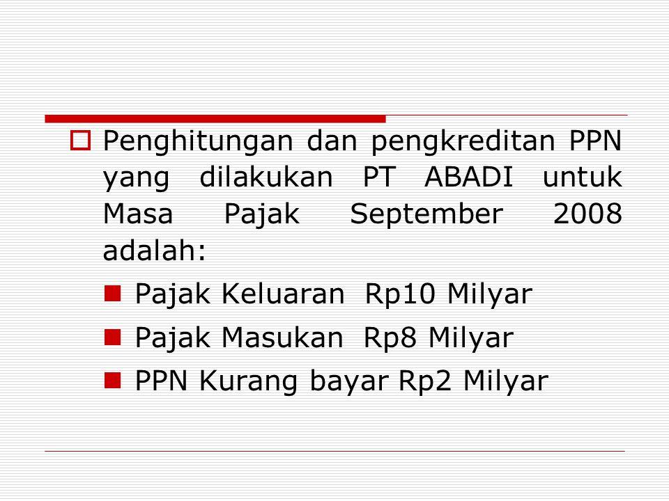 Penghitungan dan pengkreditan PPN yang dilakukan PT ABADI untuk Masa Pajak September 2008 adalah: