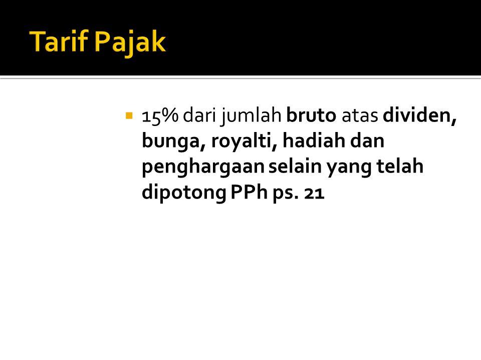 Tarif Pajak 15% dari jumlah bruto atas dividen, bunga, royalti, hadiah dan penghargaan selain yang telah dipotong PPh ps.