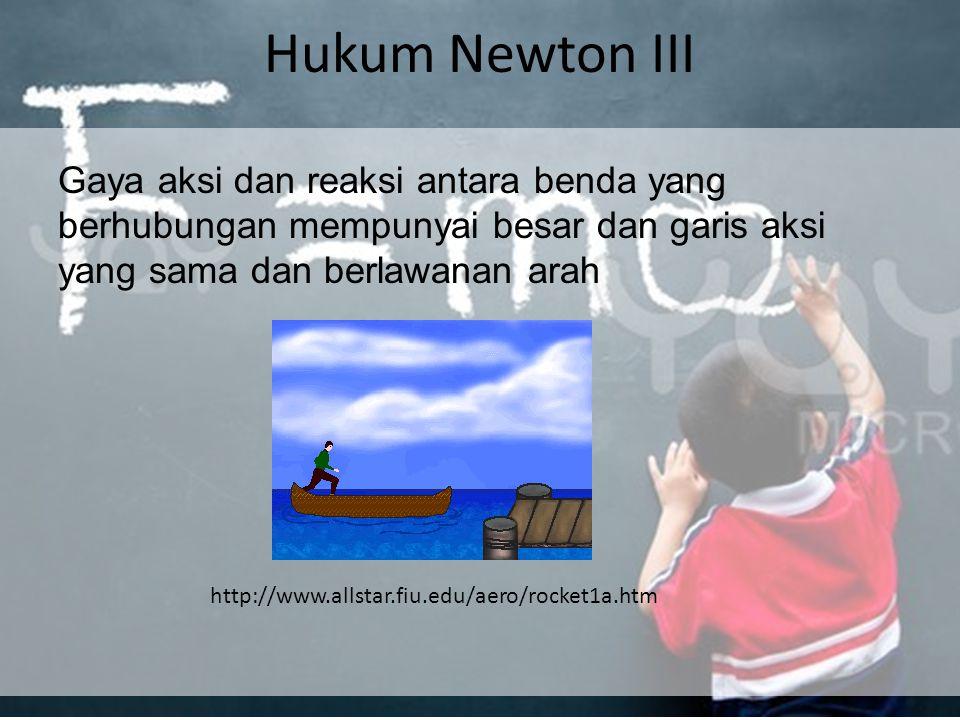 Hukum Newton III Gaya aksi dan reaksi antara benda yang berhubungan mempunyai besar dan garis aksi yang sama dan berlawanan arah.