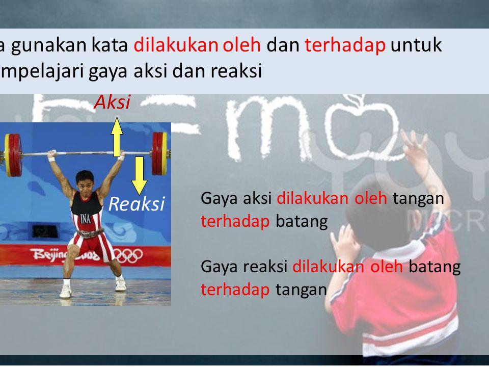 Kita gunakan kata dilakukan oleh dan terhadap untuk mempelajari gaya aksi dan reaksi