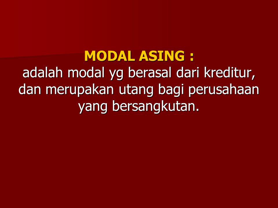 MODAL ASING : adalah modal yg berasal dari kreditur, dan merupakan utang bagi perusahaan yang bersangkutan.
