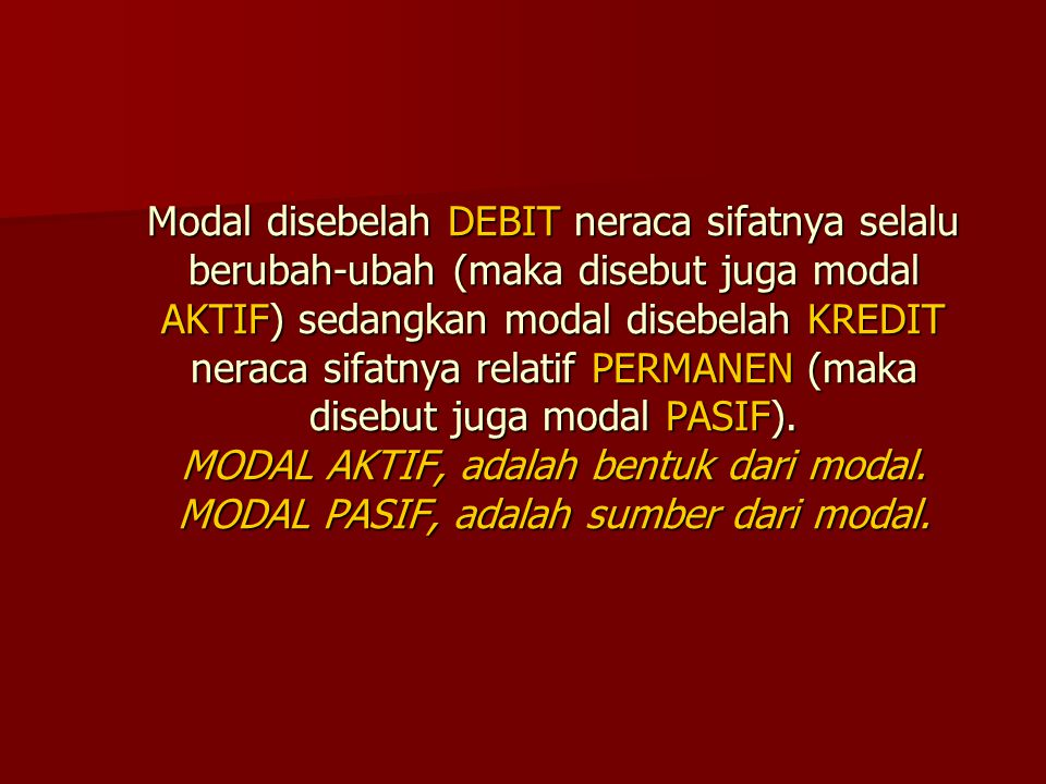 Modal disebelah DEBIT neraca sifatnya selalu berubah-ubah (maka disebut juga modal AKTIF) sedangkan modal disebelah KREDIT neraca sifatnya relatif PERMANEN (maka disebut juga modal PASIF).