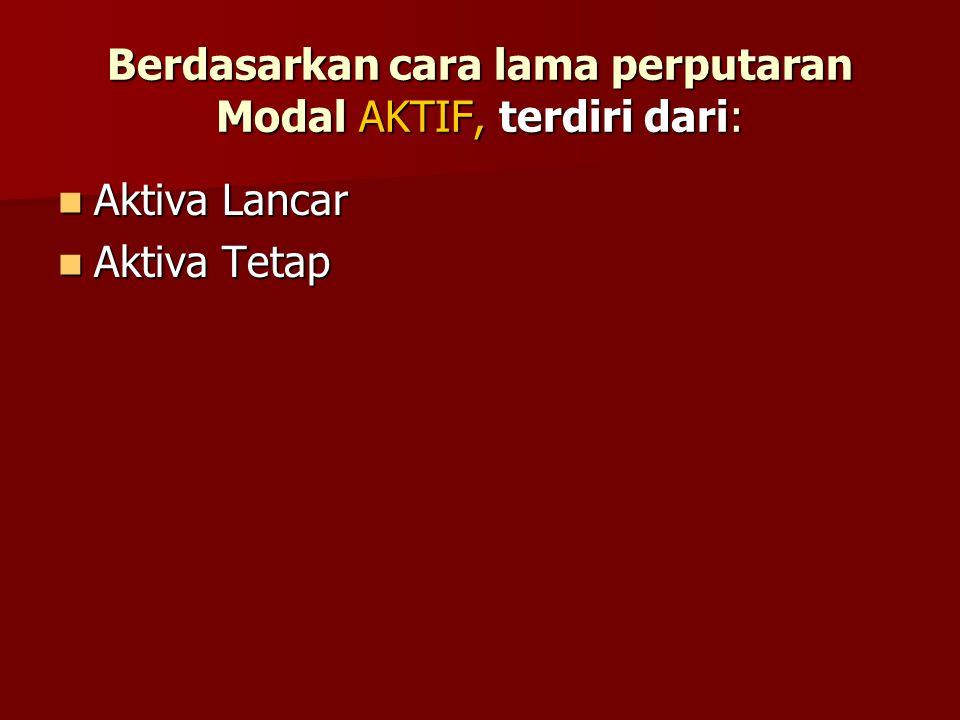 Berdasarkan cara lama perputaran Modal AKTIF, terdiri dari: