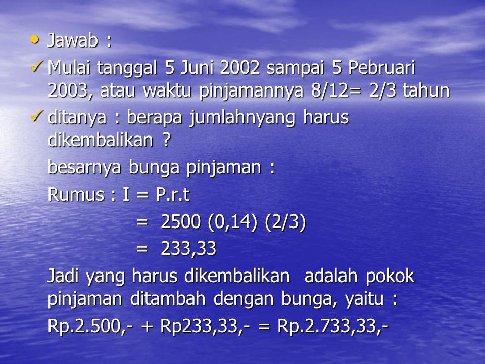 Jawab : Mulai tanggal 5 Juni 2002 sampai 5 Pebruari 2003, atau waktu pinjamannya 8/12= 2/3 tahun. ditanya : berapa jumlahnyang harus dikembalikan