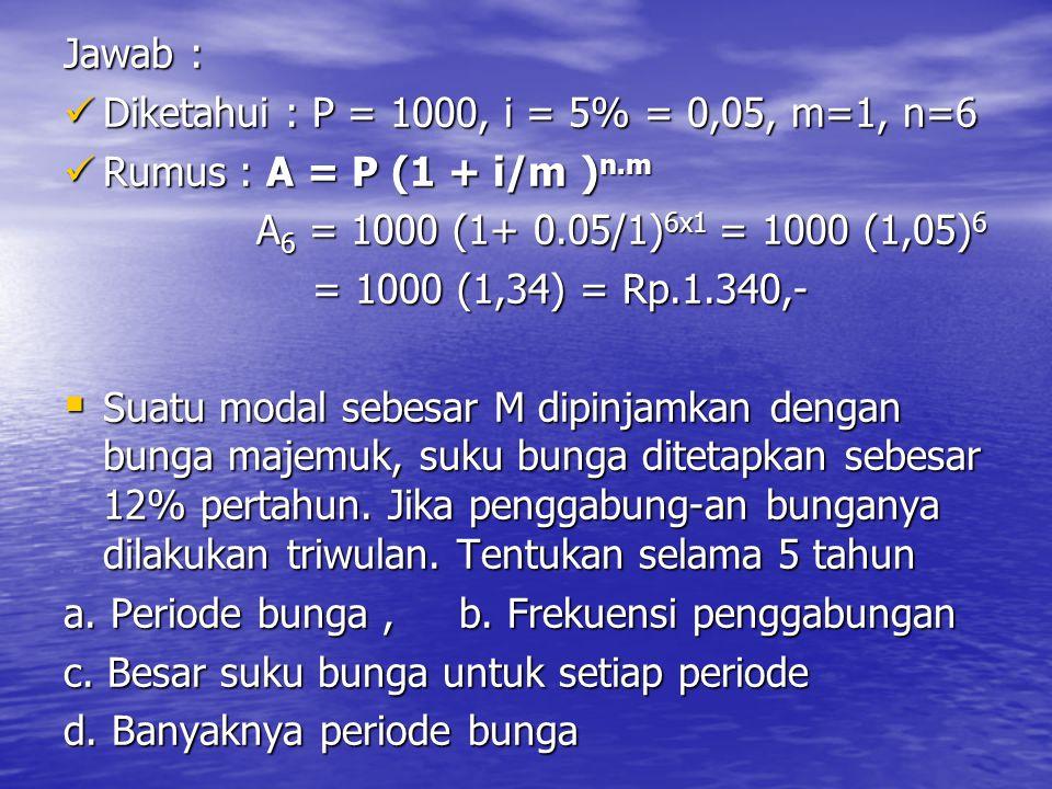 Jawab : Diketahui : P = 1000, i = 5% = 0,05, m=1, n=6. Rumus : A = P (1 + i/m )n.m. A6 = 1000 (1+ 0.05/1)6x1 = 1000 (1,05)6.